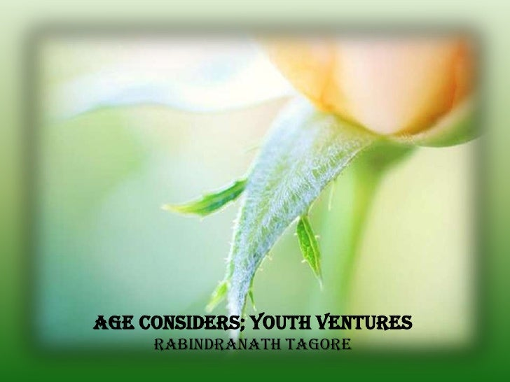Age considers; youth ventures     Rabindranath Tagore
