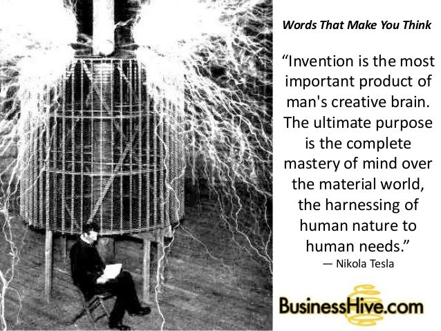 """Words That Make You Think """"Invention is the most important product of man's creative brain. The ultimate purpose is the co..."""