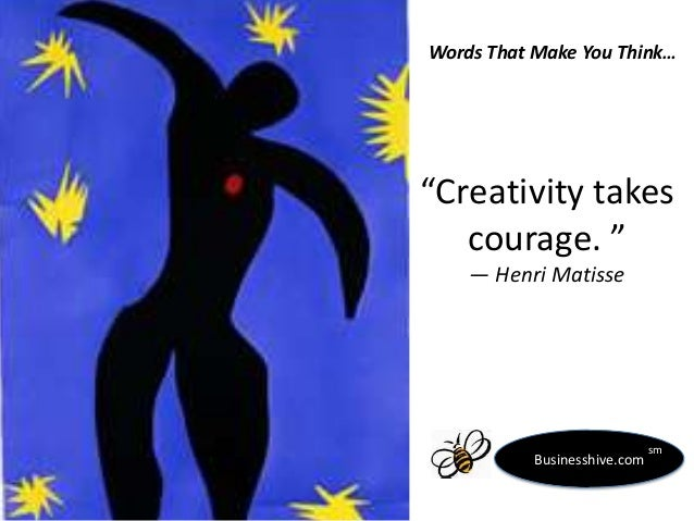 "Words That Make You Think…  ""Creativity takes courage. "" ― Henri Matisse  Businesshive.com  sm"
