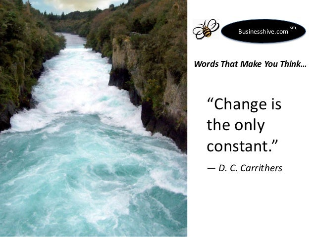 "Businesshive.com  sm  Words That Make You Think…  ""Change is the only constant."" ― D. C. Carrithers"