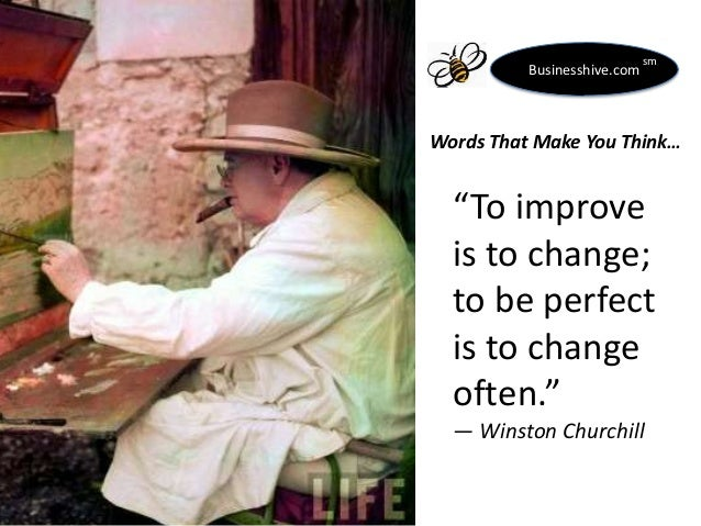 "Businesshive.com  sm  Words That Make You Think…  ""To improve is to change; to be perfect is to change often."" ― Winston C..."