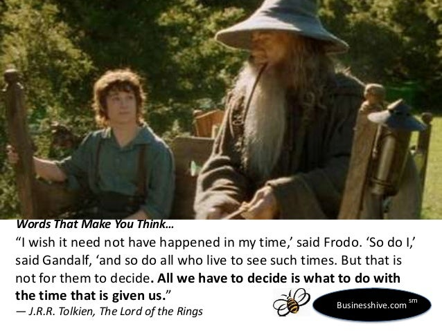"Words That Make You Think…  ""I wish it need not have happened in my time,' said Frodo. 'So do I,' said Gandalf, 'and so do..."