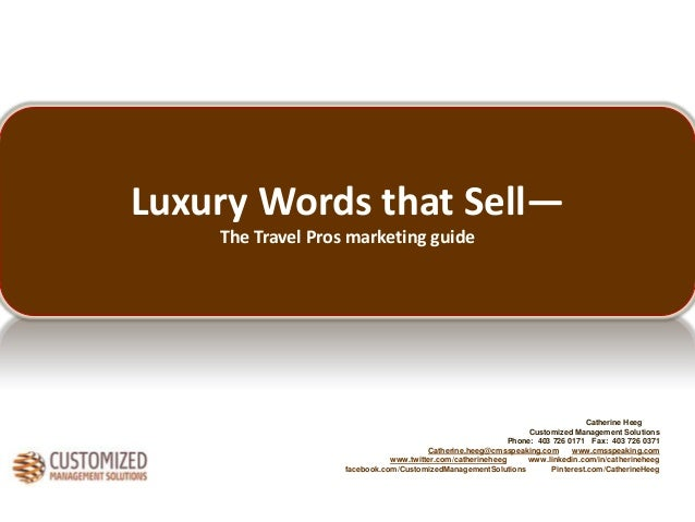 Luxury Words that Sell— The Travel Pros marketing guide  Catherine Heeg Customized Management Solutions Phone: 403 726 017...