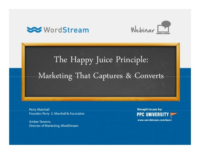 The Happy Juice Principle: Marketing That Captures & Converts Brought to you by: www.wordstream.com/learn Webinar Perry Ma...