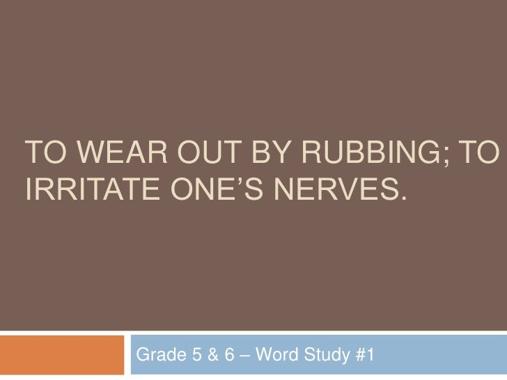 to wear out by rubbing; to irritate one's nerves.<br />Grade 5 & 6 – Word Study #1<br />