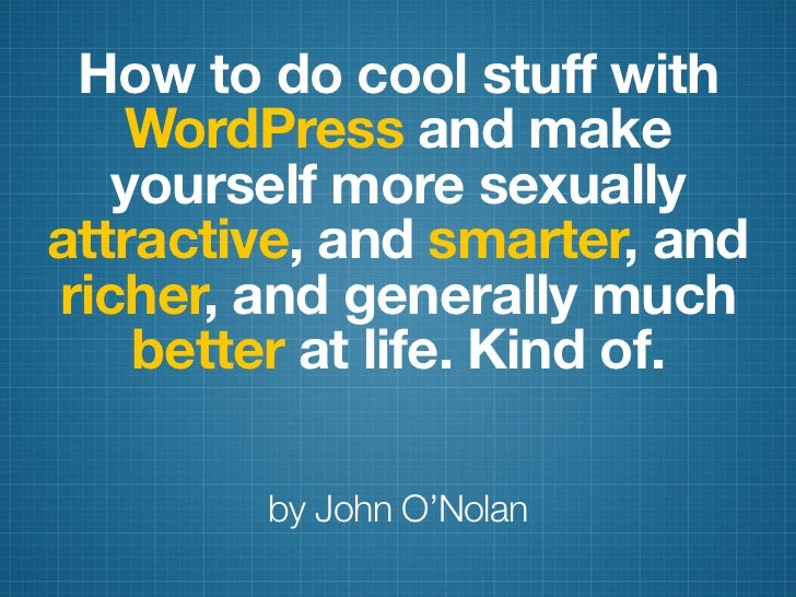 How to do cool stuff with   WordPress and make   yourself more sexuallyattractive, and smarter, andricher, and generally m...