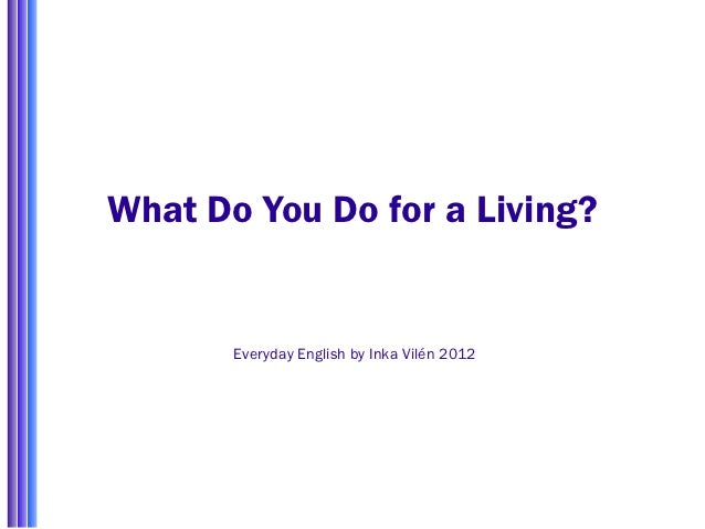 What Do You Do for a Living?       Everyday English by Inka Vilén 2012