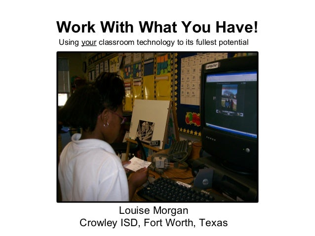 Work With What You Have! Using your classroom technology to its fullest potential Louise Morgan Crowley ISD, Fort Worth, T...