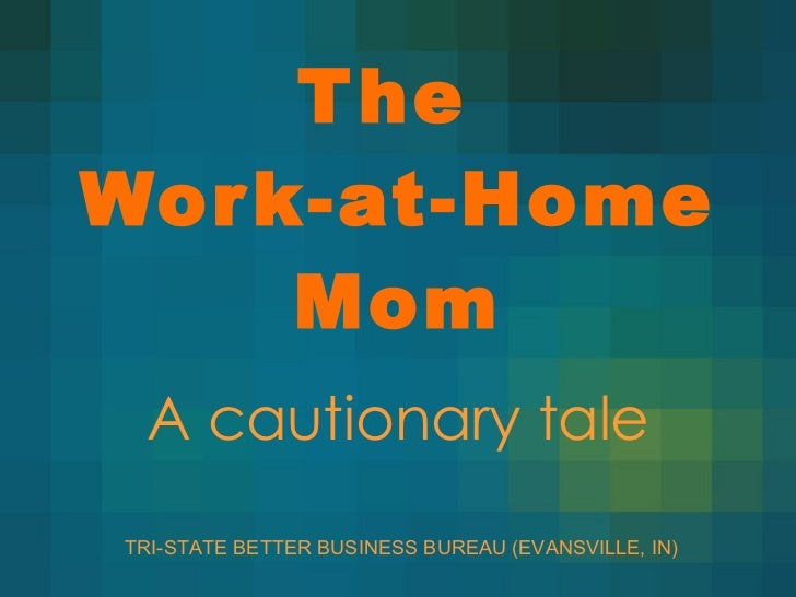 A cautionary tale The  Work-at-Home Mom TRI-STATE BETTER BUSINESS BUREAU (EVANSVILLE, IN)