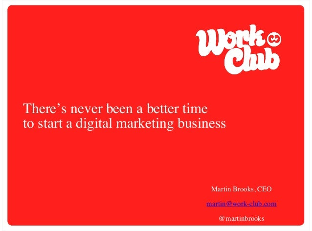 There's never been a better time to start a digital marketing business  Martin Brooks, CEO martin@work-club.com @martinbro...