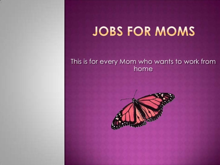 Jobs for moms<br />This is for every Mom who wants to work from home<br />