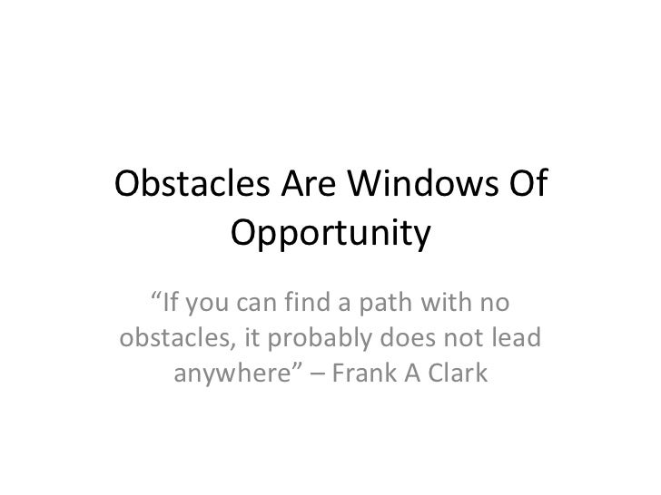"""Obstacles Are Windows Of      Opportunity  """"If you can find a path with noobstacles, it probably does not lead    anywhere..."""