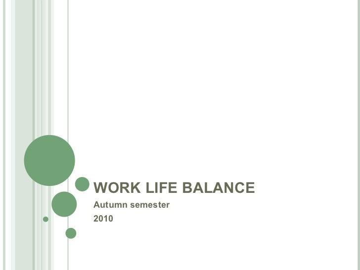 WORK LIFE BALANCE Autumn semester  2010