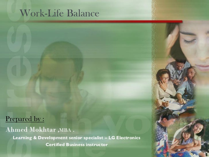 Work-Life BalancePrepared by :Ahmed Mokhtar ,MBA .  Learning & Development senior specialist – LG Electronics             ...