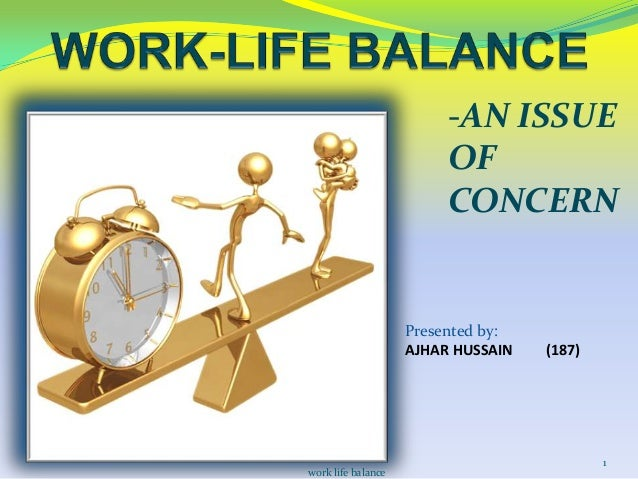 -AN ISSUE OF CONCERN  Presented by: AJHAR HUSSAIN  work life balance  (187)  1