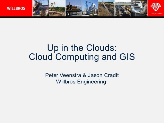 Up in the Clouds:Cloud Computing and GIS   Peter Veenstra & Jason Cradit       Willbros Engineering