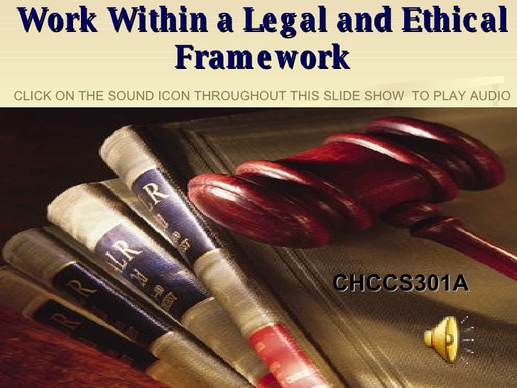 CHCCS301A Work Within a Legal and Ethical Framework CLICK ON THE SOUND ICON THROUGHOUT THIS SLIDE SHOW  TO PLAY AUDIO