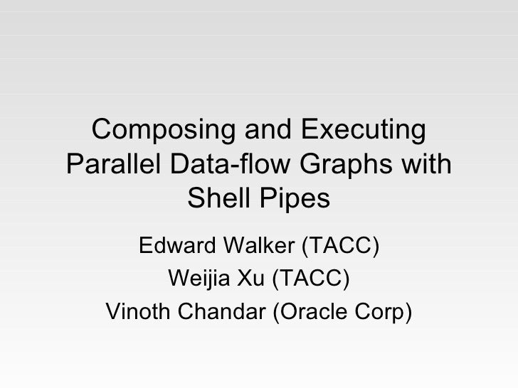 Composing and ExecutingParallel Data-flow Graphs with          Shell Pipes      Edward Walker (TACC)         Weijia Xu (TA...