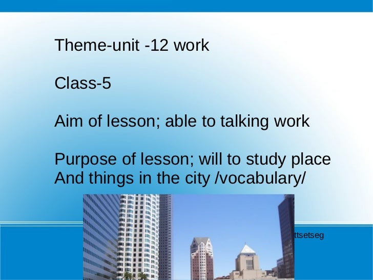 Theme-unit -12 work  Class-5 Aim of lesson; able to talking work Purpose of lesson; will to study place And things in the ...