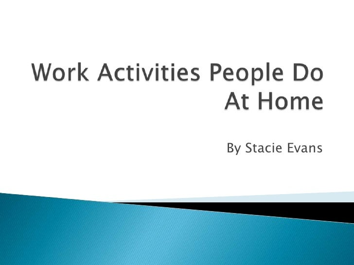 Work Activities People Do At Home<br />By Stacie Evans<br />