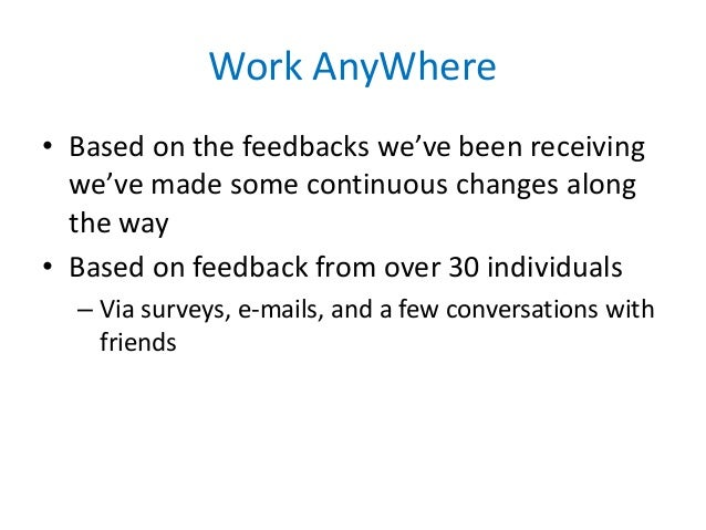 Work AnyWhere • Based on the feedbacks we've been receiving we've made some continuous changes along the way • Based on fe...