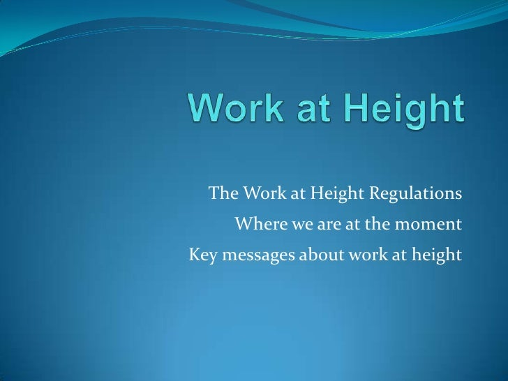 The Work at Height Regulations      Where we are at the moment Key messages about work at height