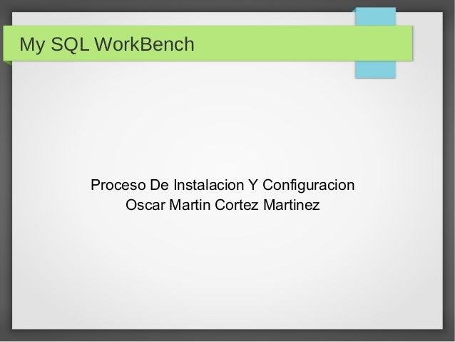My SQL WorkBenchProceso De Instalacion Y ConfiguracionOscar Martin Cortez Martinez