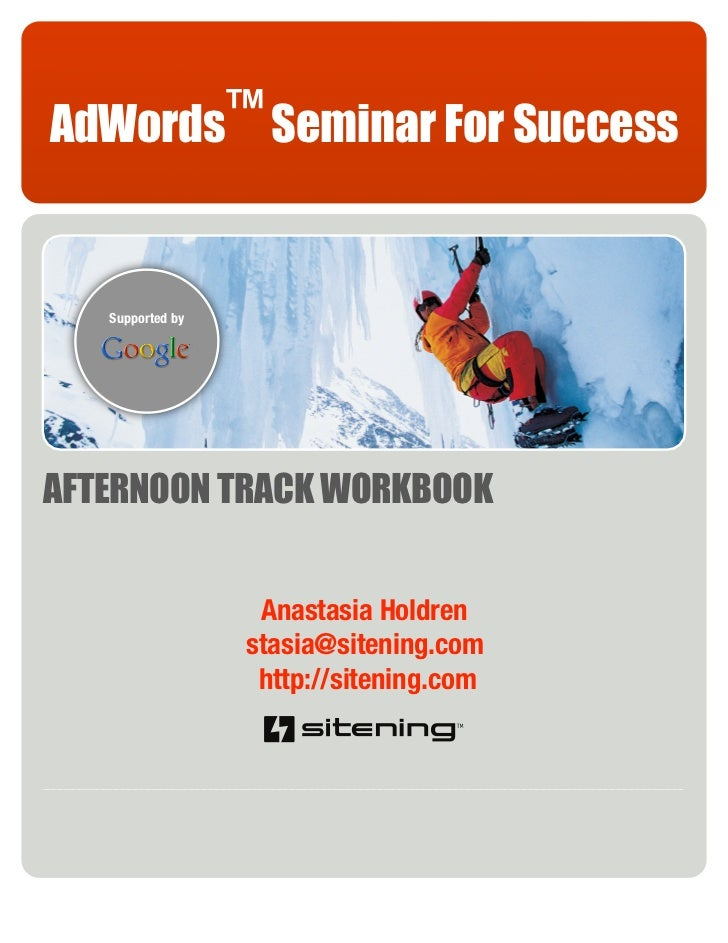 AdWords™ Seminar For Success      Supported by     AFTERNOON TRACK WORKBOOK                      Anastasia Holdren        ...