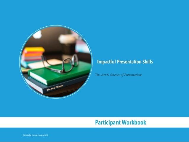 © KNOLedge Corporate Services 2014 Impactful Presentation Skills The Art & Science of Presentations Participant Workbook