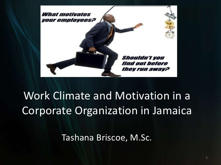 Work Climate and Motivation in aCorporate Organization in Jamaica       Tashana Briscoe, M.Sc.                            ...