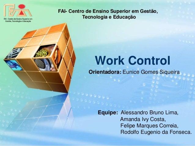 FAI- Centro de Ensino Superior em Gestão,  Tecnologia e Educação  Work Control  Orientadora: Eunice Gomes Siqueira  Equipe...
