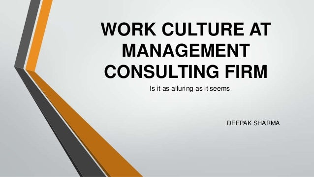 WORK CULTURE AT MANAGEMENTCONSULTING FIRM    Is it as alluring as it seems                               DEEPAK SHARMA