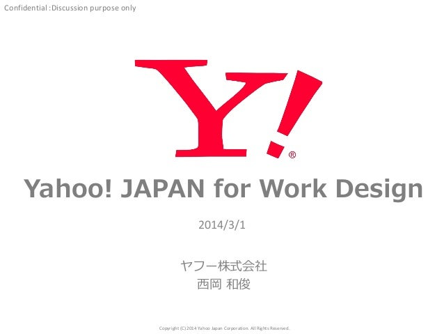 Confidential :Discussion purpose only  Yahoo! JAPAN for Work Design 2014/3/1  ヤフー株式会社 西岡 和俊  Copyright (C) 2014 Yahoo Japa...
