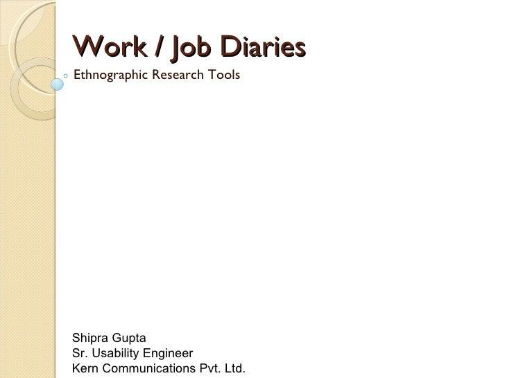 Work / Job Diaries Ethnographic Research Tools Shipra Gupta  Sr. Usability Engineer  Kern Communications Pvt. Ltd.