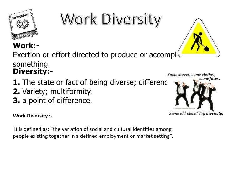 Work Diversity<br />Work:-<br />Exertion or effort directed to produce or accomplish something.<br />Diversity:-<br />1. T...