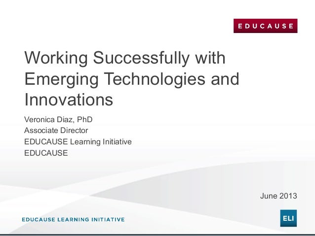 Working Successfully with Emerging Technologies and Innovations Veronica Diaz, PhD Associate Director EDUCAUSE Learning In...