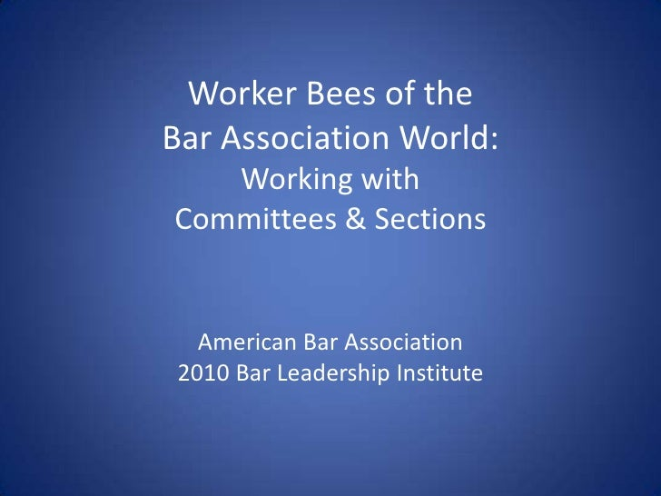 Worker Bees of theBar Association World:Working withCommittees & SectionsAmerican Bar Association2010 Bar Leadership Insti...