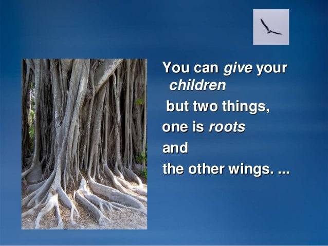 You can give your children but two things, one is roots and the other wings. ...