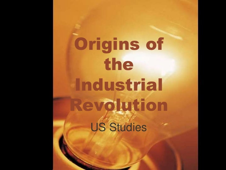 Origins of the Industrial Revolution<br />US Studies<br />
