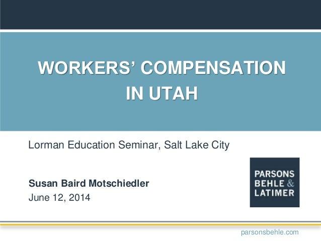 WORKERS' COMPENSATION IN UTAH Susan Baird Motschiedler June 12, 2014 Lorman Education Seminar, Salt Lake City parsonsbehle...