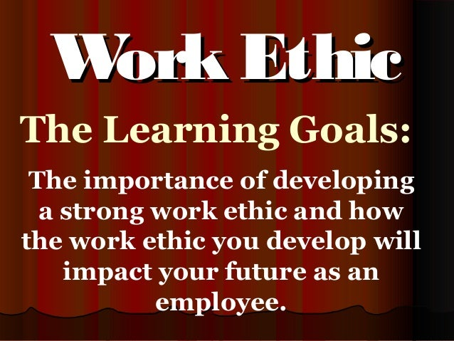 The Learning Goals: The importance of developing a strong work ethic and how the work ethic you develop will impact your f...