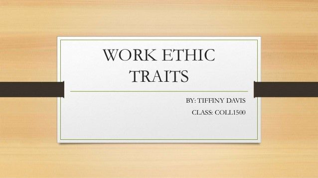 WORK ETHIC  TRAITS       BY: TIFFINY DAVIS        CLASS: COLL1500
