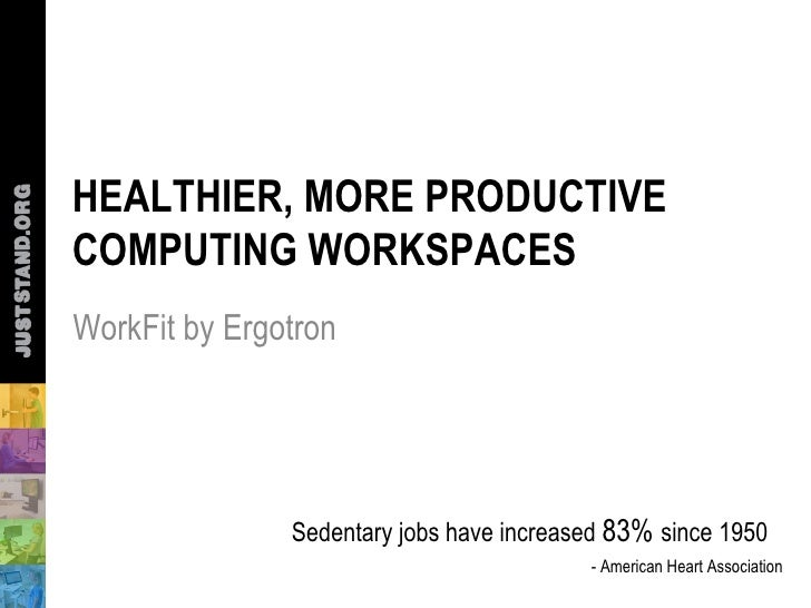HEALTHIER, MORE PRODUCTIVECOMPUTING WORKSPACESWorkFit by Ergotron               Sedentary jobs have increased 83% since 19...