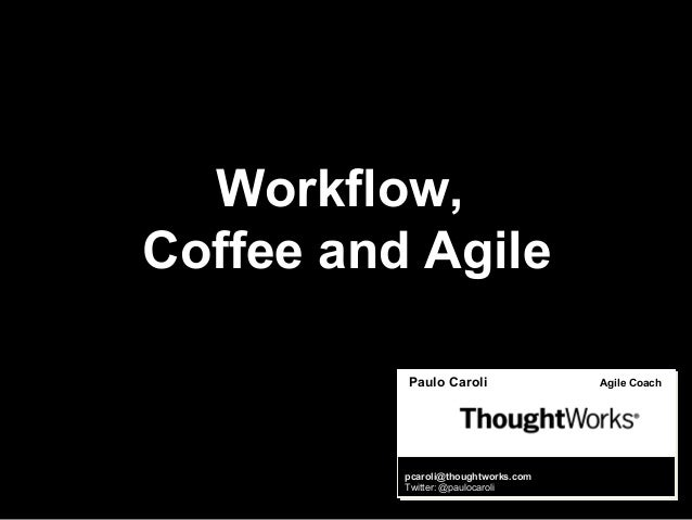 Paulo Caroli Agile Coach pcaroli@thoughtworks.com Twitter: @paulocaroli Workflow, Coffee and Agile