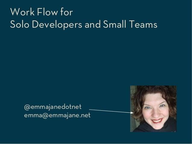 Work Flow forSolo Developers and Small Teams  @emmajanedotnet  emma@emmajane.net