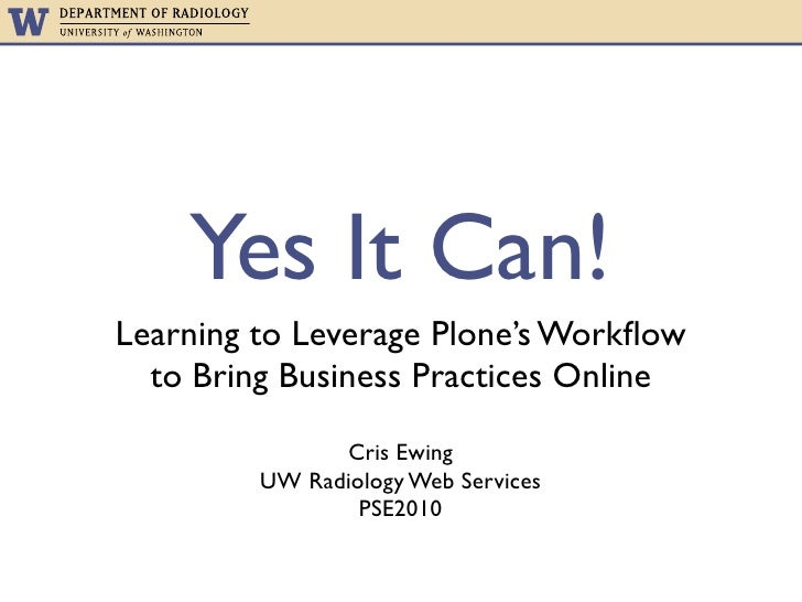 Yes It Can! Learning to Leverage Plone's Workflow   to Bring Business Practices Online                 Cris Ewing          ...