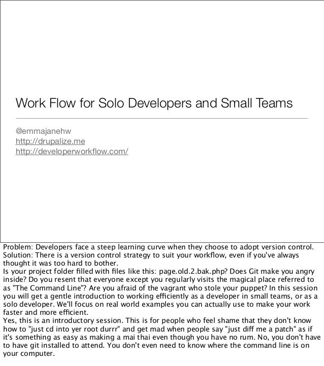 Work Flow for Solo Developers and Small Teams@emmajanehwhttp://drupalize.mehttp://developerworkflow.com/Problem: Developers...