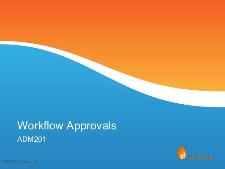 Workflow Approvals         ADM201© 2012 Ovalis Group, LLC