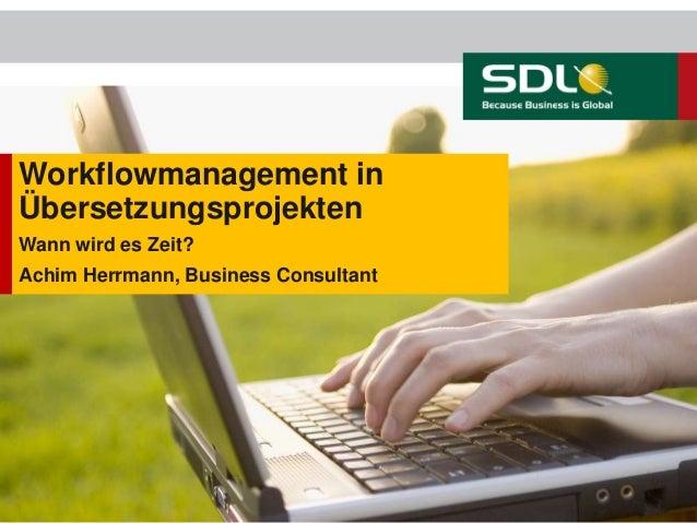 Workflowmanagement in Übersetzungsprojekten Wann wird es Zeit? Achim Herrmann, Business Consultant