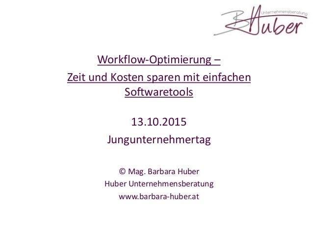 Workflow-Optimierung – Zeit und Kosten sparen mit einfachen Softwaretools 13.10.2015 Jungunternehmertag © Mag. Barbara Hub...
